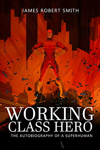 WORKING CLASS HERO: The Autobiography of a Superhuman